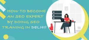 How to become an SEO expert by doing SEO Training in Delhi?